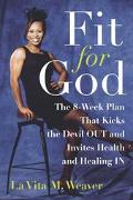 Fit for God The 8-Week Plan That Kicks the Devil Out and Invites Health and Healing in