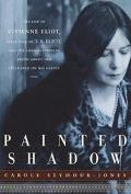 Painted Shadow The Life of Vivienne Eliot, First Wife of T. S. Eliot, and the Long-Suppresse...