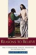 Reasons to Believe How to Understand, Explain, And Defend the Catholic Faith