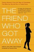 Friend Who Got Away 20 Writers Tell the True Stories behind Their Blow-Ups, Burnouts, and Sl...