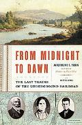 From Midnight to Dawn The Last Tracks of the Underground Railroad