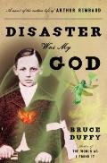 Disaster Was My God : A Novel of the Outlaw Life of Arthur Rimbaud