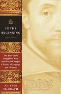 In the Beginning The Story of the King James Bible and How It Changed a Nation, a Language, ...