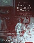 Science And Technology in Medicine An Illustrated Account Based on Ninety-Nine Landmark Publ...