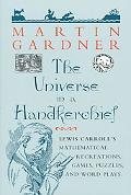 The Universe in a Handkerchief: Lewis Carroll's Mathematical Recreations, Games, Puzzles, an...