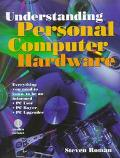 Understanding Personal Computer Hardware Everything You Need to Know to Be an Informed PC Us...