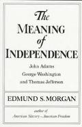The Meaning of Independence: John Adams, George Washington and Thomas Jefferson