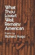 What Thou Lovest Well, Remains American: Poems - Richard Hugo - Paperback - 1st ed