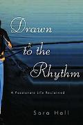 Drawn to the Rhythm A Passionate Life Reclaimed