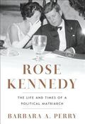 Rose Kennedy : The Life and Times of a Political Matriarch
