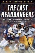 Last Headbangers : NFL Football in the Rowdy, Reckless '70s: the Era that Created Modern Spo...