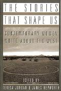 Stories That Shape Us Contemporary Women Write About the West  An Anthology