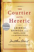 Courtier And the Heretic Leibniz, Spinoza, And the Fate of God in the Modern World