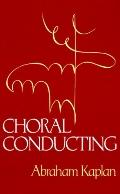 Choral Conducting - Abraham D. Kaplan - Hardcover - 1st ed