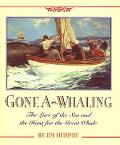 Gone A-Whaling The Lure of the Sea and the Hunt for the Great Whale