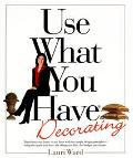Use What You Have Decorating: Transform Your Home in One Hour with Ten Simple Design Princip...