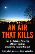 Air That Kills How the Asbestos Poisoning of Libby, Montana, Uncovered a National Scandal