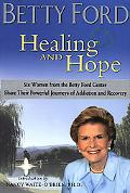 Healing and Hope Six Women from the Betty Ford Center Share Their Powerful Journeys of Addic...