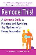 Remodel This! A Woman's Guide to Planning And Surviving the Madness of a Home Renovation