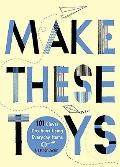 Make These Toys : 101 Clever Creations Using Everyday Items