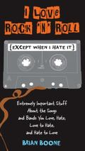 I Love Rock 'n' Roll (Except When I Hate It): Extremely Important Stuff About the Songs and ...