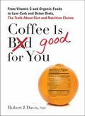 Coffee is Good for You: From Vitamin C and Organic Foods to Low-Carb and Detox Diets, the Tr...