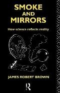 Smoke and Mirrors How Science Reflects Reality