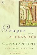 Prayer from Alexander to Constantine A Critical Anthology