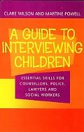 Guide to Interviewing Children Essential Skills for Counsellors, Police, Lawyers and Social ...