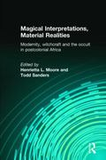 Magical Interpretations, Material Realities Modernity, Witchcraft, and the Occult in Postcol...