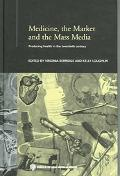 Medicine, the Market and Mass Media Producing Health in the Twentieth Century