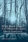 When Death Enters the Therapeutic Space: Existential Perspectives in Psychotherapy and Couns...