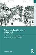 Mapping Modernity in Shanghai: Space, Gender, and Visual Culture in the Sojourners' City, 18...