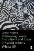 Rethinking Power, Institutions and Ideas in World Politics : Whose IR?