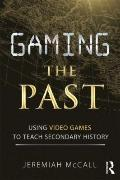 Gaming the Past : Using Video Games to Teach Secondary History
