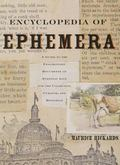 Encyclopedia of Ephemera A Guide to the Fragmentary Documents of Everyday Life for the Colle...