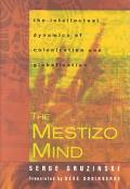 Mestizo Mind The Intellectual Dynamics of Colonization and Globalization