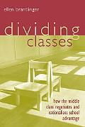 Dividing Classes How the Middle Class Negotiates and Rationalizes School Advantage