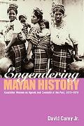 Engendering Mayan History Kaqchikel Women As Agents And Conduits Of the Past, 1875-1970