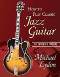 How to Play Classic Jazz Guitar Six Swinging Strings
