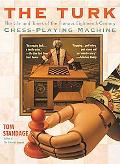 Turk The Life and Times of the Famous Eighteenth-Century Chess-Playing Machine