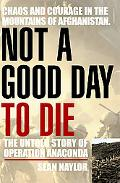 Not A Good Day To Die The Untold Story of Operation Anaconda