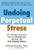 Undoing Perpetual Stress The Missing Connection Between Depression, Anxiety, And 21st Centur...
