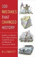100 Mistakes That Changed History : Backfires and Blunders That Collapsed Empires, Crashed E...