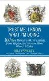 Trust Me, I Know What I'm Doing: 100 More Mistakes That Lost Elections, Ended Empires, and M...