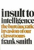 Insult to Intelligence The Bureaucrat Invasion of Our Classrooms