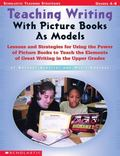Teaching Writing With Picure Books As Models Lessons and Strategies for Using the Power of P...