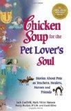 Chicken Soup for the Pet Lover's Soul: Stories About Pets as Teachers, Healers, Heroes and F...