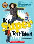 Be a Super Test-Taker! The Ultimate Guide to Elementary School Standardized Tests