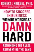 How to Succeed in Business Without Working So Damn Hard Rethinking the Rules, Reinventing th...